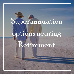 Superannuation-options-nearing-retirement